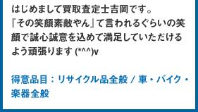 はじめまして買取査定士吉岡 聡幸です。『その笑顔素敵やん』て言われるぐらいの笑顔で誠心誠意を込めて満足していただけるよう頑張ります(*^^)v